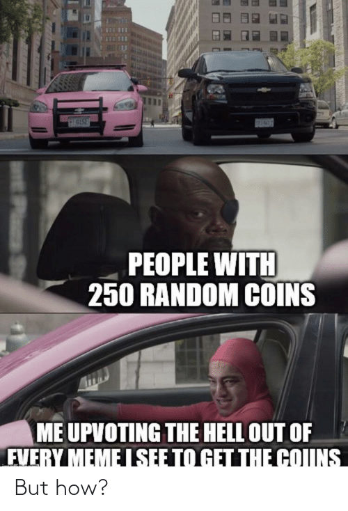 The Hell: SEPAWES  PEOPLE WITH  250 RANDOM COINS  ME UPVOTING THE HELL OUT OF  FVERY MEME I SEE TO GET THE COIINS  EPlas St But how?