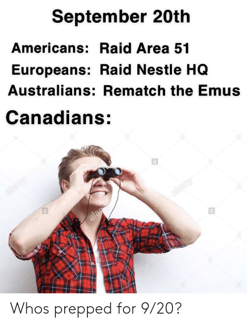 Canadians: September 20th  Americans: Raid Area 51  Europeans: Raid Nestle HQ  Australians: Rematch the Emus  Canadians:  alamy  ala  alamy  m  ala Whos prepped for 9/20?