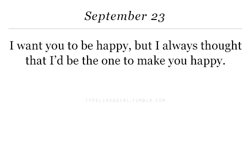 Happy, September 23, and Thought: September 23  I want you to be happy, but I always thought  that I'd be the one to make you happy.