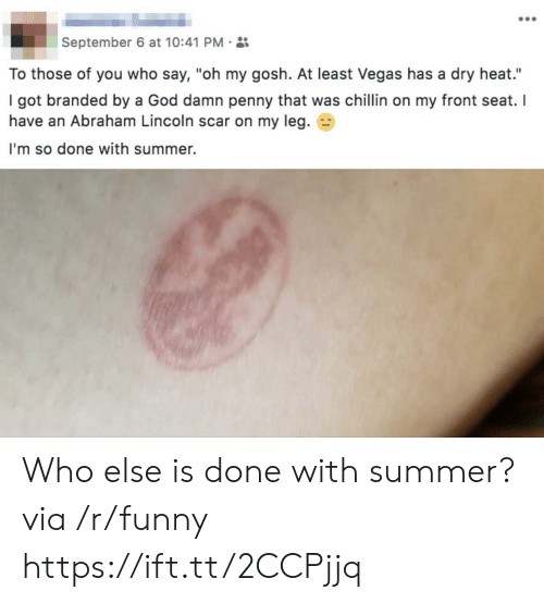 "Abraham Lincoln, Funny, and God: September 6 at 10:41 PM.  To those of you who say, ""oh my gosh. At least Vegas has a dry heat.""  I got branded by a God damn penny that was chillin on my front seat. I  have an Abraham Lincoln scar on my leg. E3  I'm so done with summer. Who else is done with summer? via /r/funny https://ift.tt/2CCPjjq"