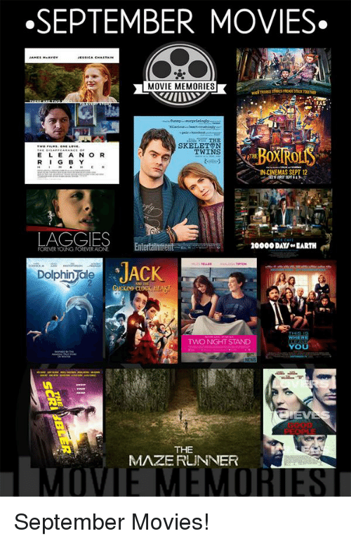 forever young: SEPTEMBER MOVIES.  MOVIE MEMORIES  THE  SKELETON  TWINS  E L E A N O R  OTHE  R I  G B Y  IN CINEMAS SEPT 12  LAGGIES  Entertainment  200000 DAY ow EARTH  FOREVER YOUNG FOREVER ALONE  JACK  Dolphin ale  TWO NIGHT STAND  OU  THE  MAZE RUNNER September Movies!