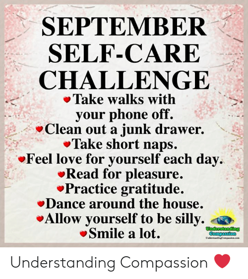 Love, Memes, and Phone: SEPTEMBER  SELF-CARE  CHALLENGE  Take walks with  your phone off.  Clean out a junk drawer.  Take short naps.  Feel love for yourself each day  Read for pleasure.  Practice gratitude.  Dance around the house.  Allow yourself to be silly.  Smile a lot.  Understanding  Compassion  UndertandingCempaion.cem Understanding Compassion ❤️