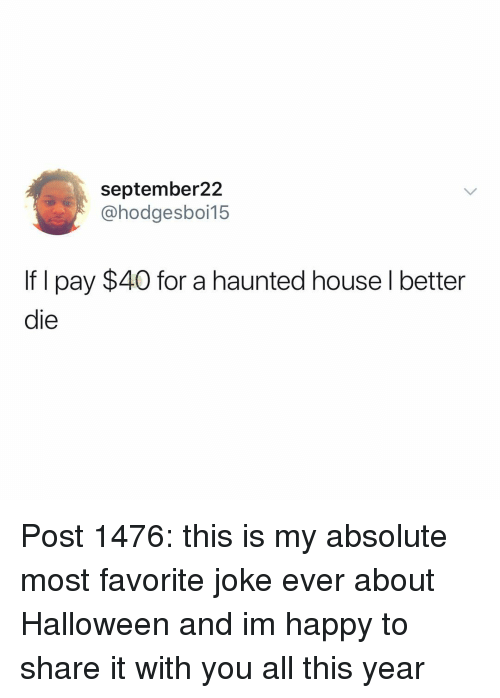 Halloween, Memes, and Happy: september22  @hodgesboi15  If I pay $40 for a haunted house l better  die Post 1476: this is my absolute most favorite joke ever about Halloween and im happy to share it with you all this year