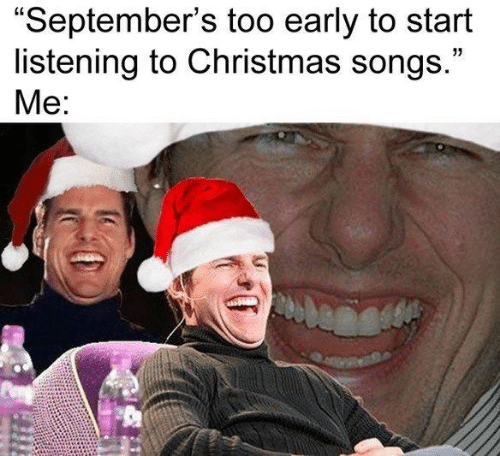 "listening: ""September's too early to start  listening to Christmas songs.""  Me:"