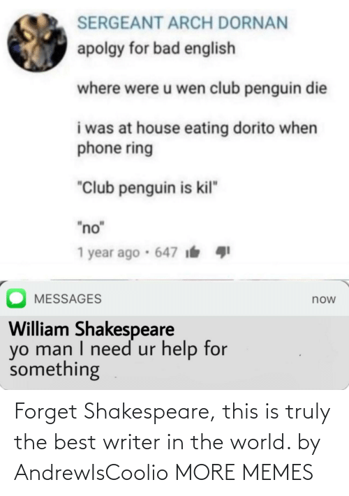 "English: SERGEANT ARCH DORNAN  apolgy for bad english  where were u wen club penguin die  i was at house eating dorito when  phone ring  ""Club penguin is kil""  ""no""  1 year ago · 647 i  MESSAGES  now  William Shakespeare  yo man I need ur help for  something Forget Shakespeare, this is truly the best writer in the world. by AndrewIsCoolio MORE MEMES"