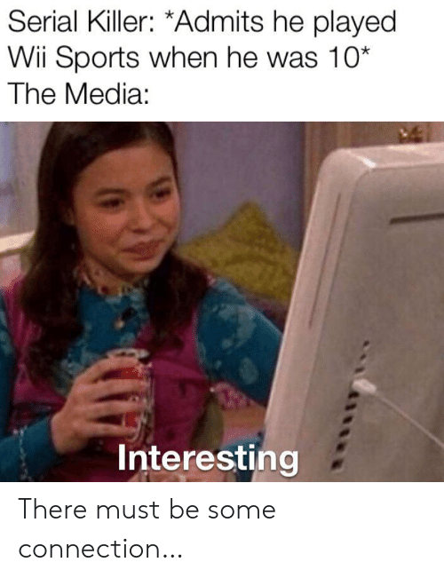 serial killer: Serial Killer: *Admits he played  Wii Sports when he was 10*  The Media:  Interesting There must be some connection…