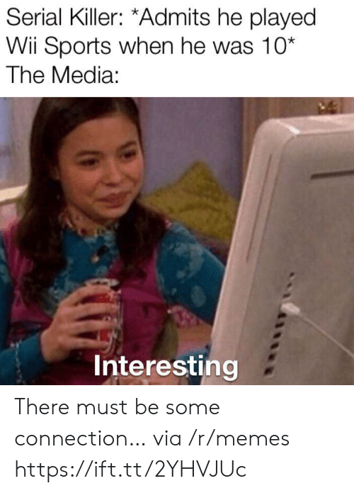 Memes, Sports, and Serial: Serial Killer: *Admits he played  Wii Sports when he was 10*  The Media:  Interesting There must be some connection… via /r/memes https://ift.tt/2YHVJUc
