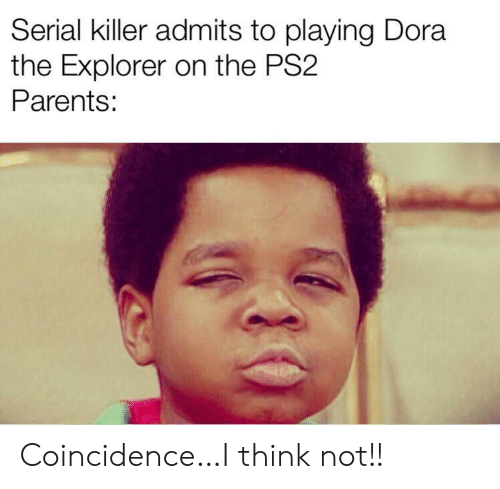 Dora: Serial killer admits to playing Dora  the Explorer on the PS2  Parents: Coincidence…I think not!!