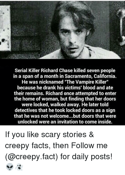 """Detectives: Serial Killer Richard Chase killed seven people  in a span of a month in Sacramento, California.  He was nicknamed """"The Vampire Killer""""  because he drank his victims' blood and ate  their remains. Richard once attempted to enter  the home of woman, but finding that her doors  were locked, walked away. He later told  detectives that he took locked doors as a sign  that he was not welcome...but doors that were  unlocked were an invitation to come inside. If you like scary stories & creepy facts, then Follow me (@creepy.fact) for daily posts! 👽👻"""