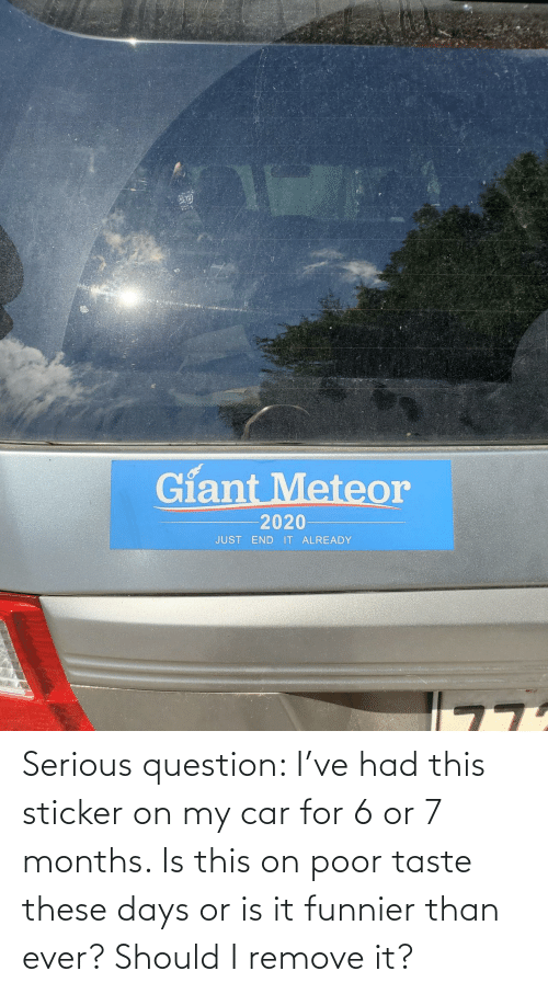 serious: Serious question: I've had this sticker on my car for 6 or 7 months. Is this on poor taste these days or is it funnier than ever? Should I remove it?