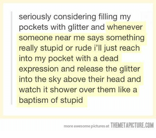 Themetapictures: seriously considering filling my  pockets with glitter and whenever  someone near me says something  really stupid or rude i'll just reach  into my pocket with a dead  expression and release the glitter  into the sky above their head and  watch it shower over them like a  baptism of stupid  more awesome pictures at THEMETAPICTURE.COM