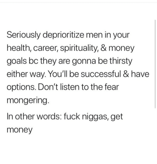 Be Successful: Seriously deprioritize men in your  health, career, spirituality, & money  goals bc they are gonna be thirsty  either way. You'll be successful & have  options. Don't listen to the fear  mongering.  In other words: fuck niggas, get  money