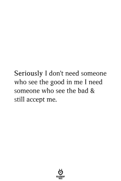 Bad, Good, and Who: Seriously I don't need someone  who see the good in me I need  someone who see the bad &  still accept me.