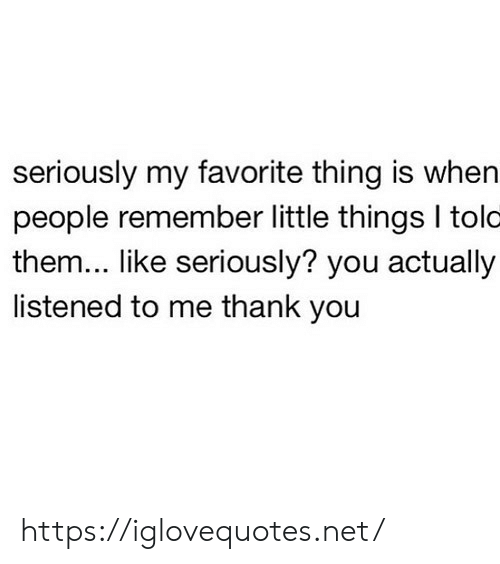 Thank You, Net, and Them: seriously my favorite thing is when  people remember little things I tolo  them... like seriously? you actually  listened to me thank you https://iglovequotes.net/