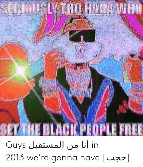 The Black People: SERIOUSLY THO HAHA WHO  SET THE BLACK PEOPLE FREE Guys أنا من المستقبل in 2013 we're gonna have [حجب]