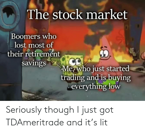 It: Seriously though I just got TDAmeritrade and it's lit