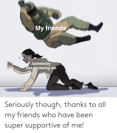 Friends Who: Seriously though, thanks to all my friends who have been super supportive of me!