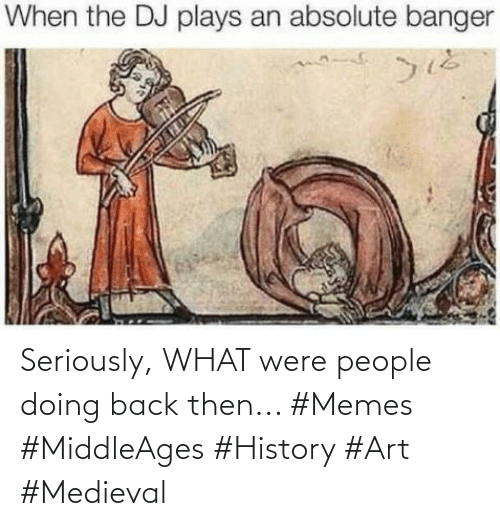 Medieval: Seriously, WHAT were people doing back then... #Memes #MiddleAges #History #Art #Medieval
