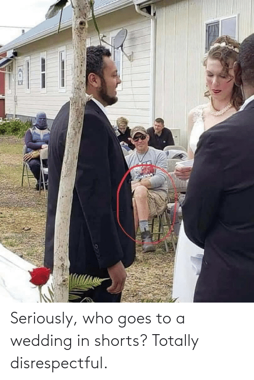 Wedding: Seriously, who goes to a wedding in shorts? Totally disrespectful.
