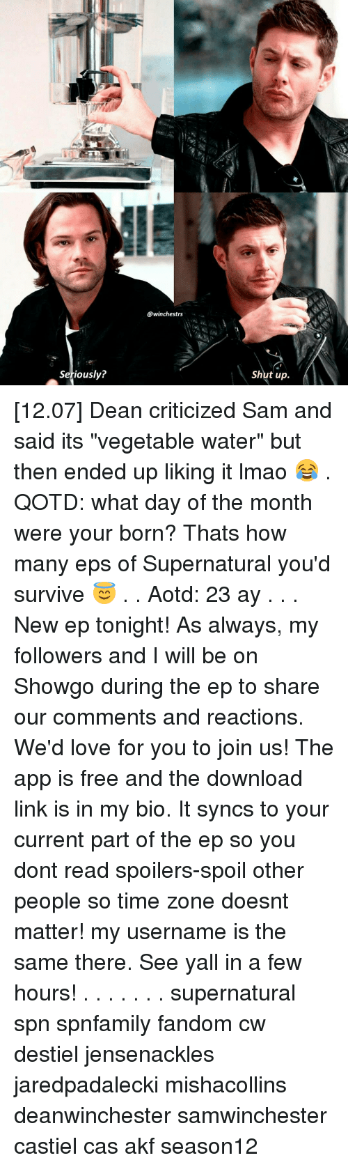 "survivalism: Seriously?  @winchestrs  Shut up [12.07] Dean criticized Sam and said its ""vegetable water"" but then ended up liking it lmao 😂 . QOTD: what day of the month were your born? Thats how many eps of Supernatural you'd survive 😇 . . Aotd: 23 ay . . . New ep tonight! As always, my followers and I will be on Showgo during the ep to share our comments and reactions. We'd love for you to join us! The app is free and the download link is in my bio. It syncs to your current part of the ep so you dont read spoilers-spoil other people so time zone doesnt matter!♡ my username is the same there. See yall in a few hours! . . . . . . . supernatural spn spnfamily fandom cw destiel jensenackles jaredpadalecki mishacollins deanwinchester samwinchester castiel cas akf season12"