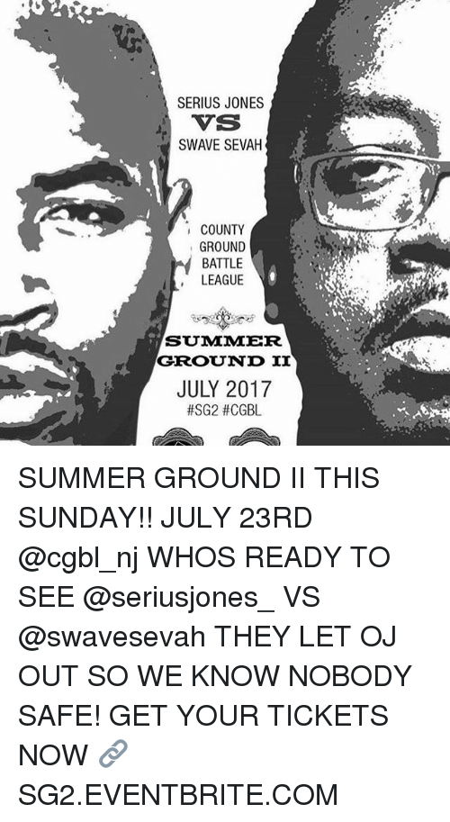 Seriuse: SERIUS JONES  VS  SWAVE SEVAH  T:  COUNTY  GROUND  BATTLE  LEAGUE  SUMAMER  GROUND II  JULY 2017  SUMMER GROUND II THIS SUNDAY!! JULY 23RD @cgbl_nj WHOS READY TO SEE @seriusjones_ VS @swavesevah THEY LET OJ OUT SO WE KNOW NOBODY SAFE! GET YOUR TICKETS NOW 🔗SG2.EVENTBRITE.COM