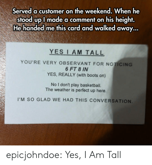 Stood: Served a customer on the weekend, When he  stood upl made a comment on his height,  He handed me this card and walked away...  YES I AM TALL  YOU'RE VERY OBSERVANT FOR NOTICING  6 FT 8 IN  YES, REALLY (with boots on)  No I don't play basketball.  The weather is perfect up here.  I'M SO GLAD WE HAD THIS CONVERSATION epicjohndoe:  Yes, I Am Tall