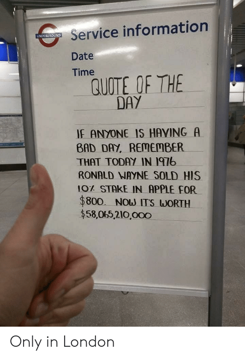 Quote Of The Day: Service information  Date  Time  UNDERGROUND  QUOTE OF THE  DAY  IF ANYONE IS HAVING A  BAD DAY, REMEMBER  THAT TODAY IN I97b  RONALD NAYNE SOLD HIS  10% STAKE IN APPLE FOR  $800. Now ITS WORTH  $58,065,210,000 Only in London