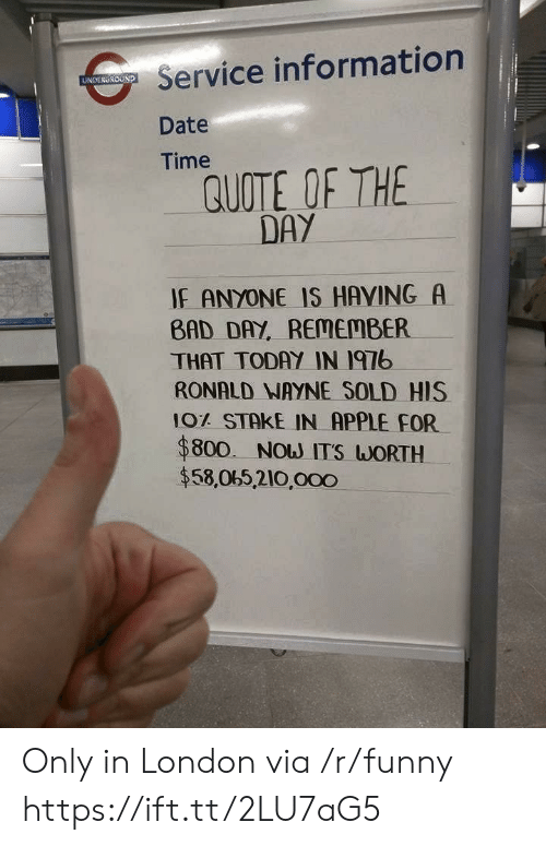 Quote Of The Day: Service information  Date  Time  UNDERGROUND  QUOTE OF THE  DAY  IF ANYONE IS HAVING A  BAD DAY, REMEMBER  THAT TODAY IN I97b  RONALD NAYNE SOLD HIS  10% STAKE IN APPLE FOR  $800. Now ITS WORTH  $58,065,210,000 Only in London via /r/funny https://ift.tt/2LU7aG5