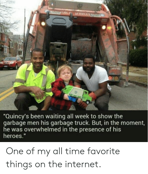 "Favorite Things: SERVICES  UBLI  ""Quincy's been waiting all week to show the  garbage men his garbage truck. But, in the moment,  he was overwhelmed in the presence of his  heroes."" One of my all time favorite things on the internet."