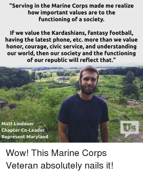 """Fantasy football: """"Serving in the Marine Corps made me realize  how important values are to the  functioning of a society.  If we value the Kardashians, fantasy football,  having the latest phone, etc. more than we value  honor, courage, civic service, and understanding  our world, then our society and the functioning  of our republic will reflect that.""""  Matt Lindauer  Chapter Co-Leader  Represent Maryland Wow! This Marine Corps Veteran absolutely nails it!"""