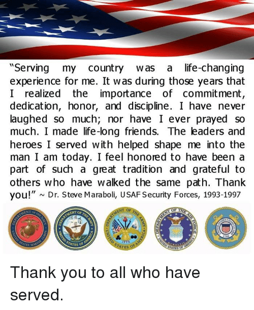 """Life Change: """"Serving my country was a life-changing  experience for me. It was during those years that  I realized the importance  of commitment,  dedication, honor, and discipline. I have never  laughed so much, nor have I ever prayed so  much. I made life-long friends. The leaders and  heroes I served with helped shape me into the  man I am today. I feel honored to have been a  part of such a great tradition and grateful to  others who have walked the same path. Thank  you!"""" N Dr. Steve Maraboli, USAF Security Forces, 1993-1997  ATES of  STATES Thank you to all who have served."""