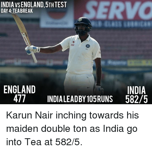 Karun Nair: SERVO  INDIA VSENGLAND,5TH TEST  DAY 4: TEA BREAK  ENGLAND  INDIA  477 INDIALEADBY105RUNS 582/5 Karun Nair inching towards his maiden double ton as India go into Tea at 582/5.
