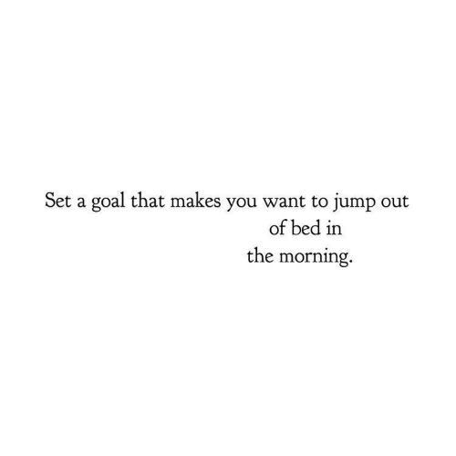 Goal, Set, and You: Set a goal that makes you want to jump out  of bed in  the morning.