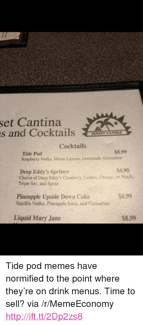 """cantina: set Cantina  s and CocktailsAAE  SUNSET CARTINA  Cocktails  $8.99  Tide Pod  Raspberry Vodka. Melon Ligeuer, Lemonade, Grenadine  $899  Deep Eddy's Spritzer  Choice of Deep Eddy's Cranberry.Lemon. Orange or Peach  Triple Sec, and Sprite  $899  Pineapple Upside Down Cake  Vanilla Vodka, Pineapple Juice, and Grenadine  Liquid Mary Jane  $899 <p>Tide pod memes have normified to the point where they&rsquo;re on drink menus. Time to sell? via /r/MemeEconomy <a href=""""http://ift.tt/2Dp2zs8"""">http://ift.tt/2Dp2zs8</a></p>"""