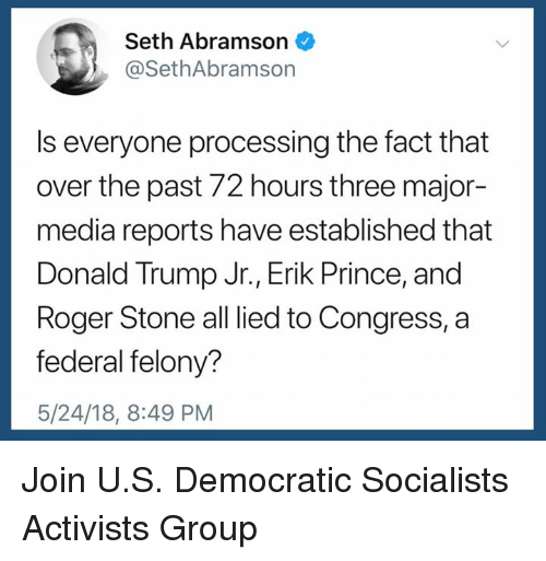 Donald Trump, Prince, and Roger: Seth Abramson  @SethAbramson  Is everyone processing the fact that  over the past 72 hours three major-  media reports have established that  Donald Trump Jr., Erik Prince, and  Roger Stone all lied to Congress, a  federal felony?  5/24/18, 8:49 PM Join U.S. Democratic Socialists Activists Group