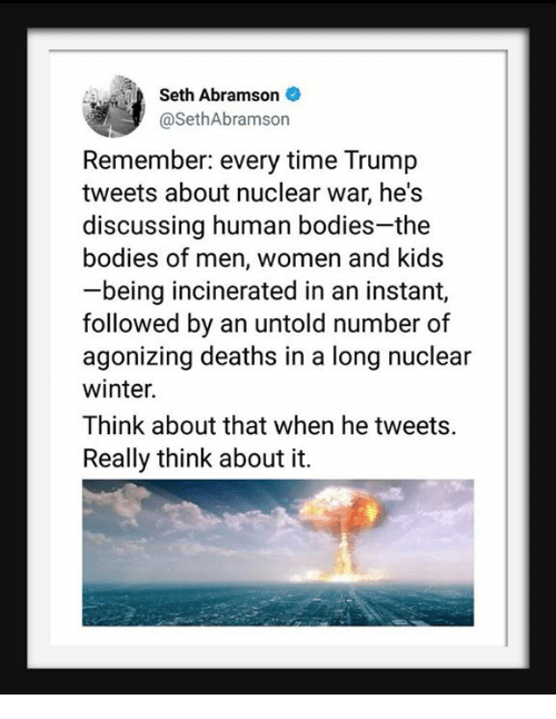 nuclear war: Seth Abramson  @SethAbramson  Remember: every time Trump  tweets about nuclear war, he's  discussing human bodies-the  bodies of men, women and kids  being incinerated in an instant,  followed by an untold number of  agonizing deaths in a long nuclear  winter.  Think about that when he tweets.  Really think about it.