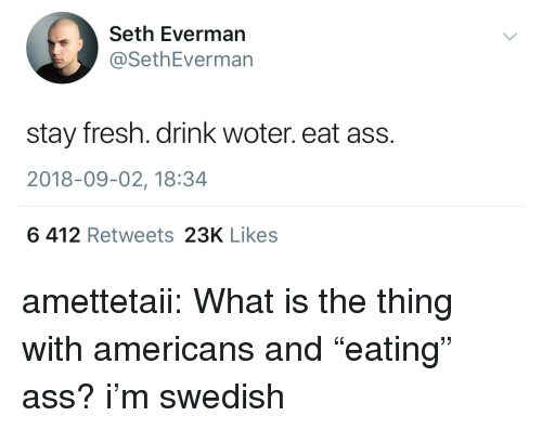 """Ass, Fresh, and Tumblr: Seth Everman  @SethEverman  stay fresh. drink woter. eat ass.  2018-09-02, 18:34  6 412 Retweets 23K Likes amettetaii:  What is the thing with americans and """"eating"""" ass?  i'm swedish"""