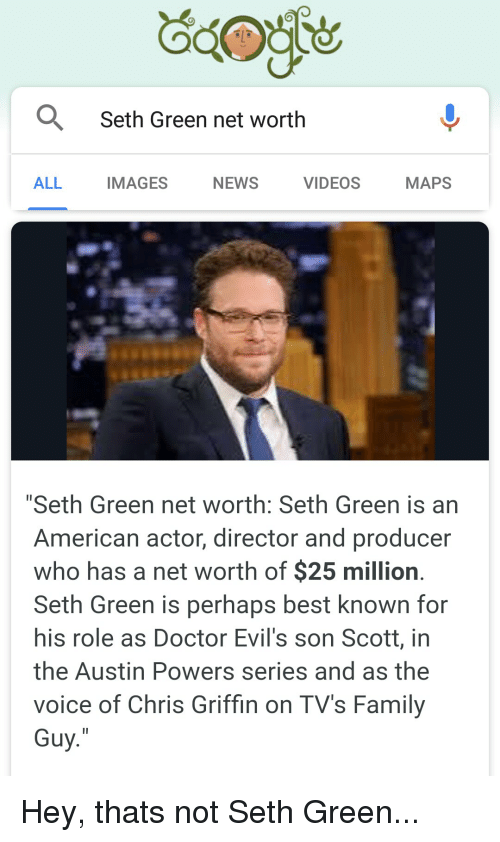 """Austin Powers, Doctor, and Family: Seth Green net worth  ALL  IMAGES  NEWS  VIDEOS  MAPS  """"Seth Green net worth: Seth Green is an  American actor, director and producer  who has a net worth of $25 million  Seth Green is perhaps best known for  his role as Doctor Evil's son Scott, in  the Austin Powers series and as the  voice of Chris Griffin on TV's Family  Guy Hey, thats not Seth Green..."""