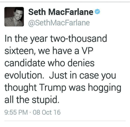 Two Thousand Sixteen: Seth MacFarlane  @Seth MacFarlane  In the year two-thousand  sixteen, we have a VP  candidate who denies  evolution. Just in case you  thought Trump was hogging  all the stupid  9:55 PM 08 Oct 16
