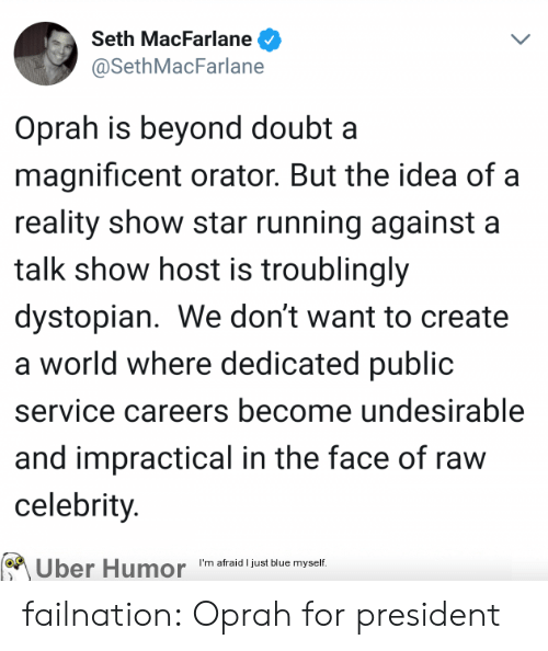 dystopian: Seth MacFarlane  @SethMacFarlane  Oprah is beyond doubt a  magnificent orator. But the idea of a  reality show star running against a  talk show host is troublingly  dystopian. We don't want to create  a world where dedicated public  service careers become undesirable  and impractical in the face of raw  celebrity.  Uber Humor m araldust Bute myef failnation:  Oprah for president