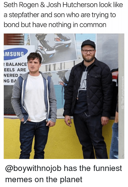 Bã¦: Seth Rogen & Josh Hutcherson look like  a stepfather and son who are trying to  bond but have nothing in common  MSUN  BALANCE  WERED  EELS ARELL  NG BA @boywithnojob has the funniest memes on the planet