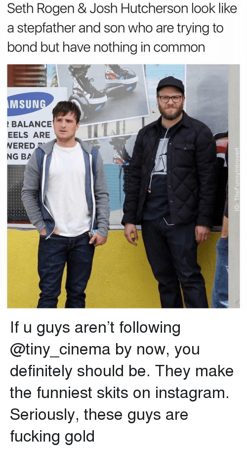 Seth Rogen: Seth Rogen & Josh Hutcherson look like  a stepfather and son who are trying to  bond but have nothing in common  MSUN  BALANCE  EELS ARE  ERED  NG BA If u guys aren't following @tiny_cinema by now, you definitely should be. They make the funniest skits on instagram. Seriously, these guys are fucking gold