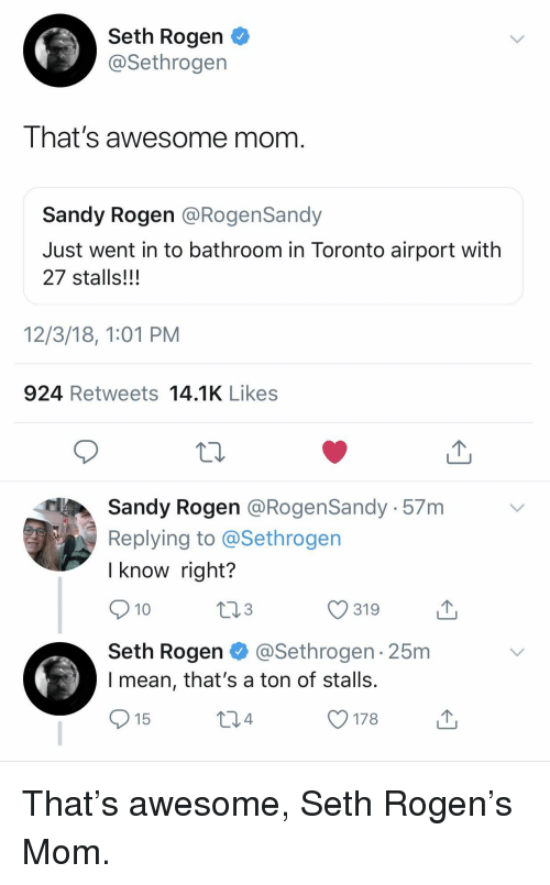 Seth Rogen: Seth Rogen  @Sethrogen  I hat's awesome mom  Sandy Rogen @RogenSandy  Just went in to bathroom in Toronto airport with  27 stalls!!!  12/3/18, 1:01 PM  924 Retweets 14.1K Likes  Sandy Rogen @RogenSandy 57m  Replying to @Sethrogen  l know right?  10  319  Seth Rogen @Sethrogen 25m  l mean, that's a ton of stalls.  15 That's awesome, Seth Rogen's Mom.