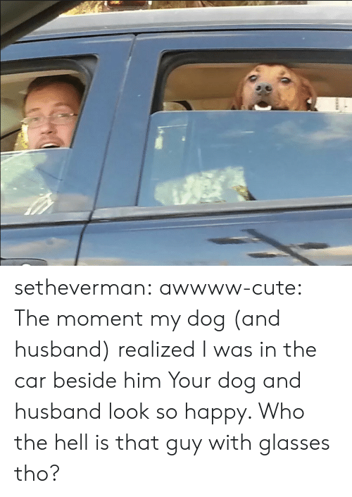 With Glasses: setheverman:  awwww-cute:  The moment my dog (and husband) realized I was in the car beside him  Your dog and husband look so happy. Who the hell is that guy with glasses tho?
