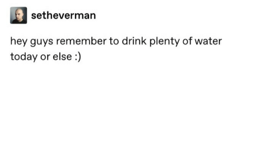 Today, Water, and Remember: setheverman  hey guys remember to drink plenty of water  today or else :)