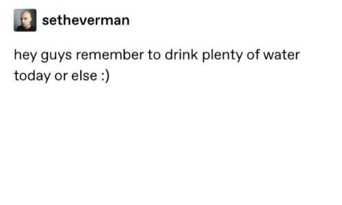 Plenty: setheverman  hey guys remember to drink plenty of water  today or else :)