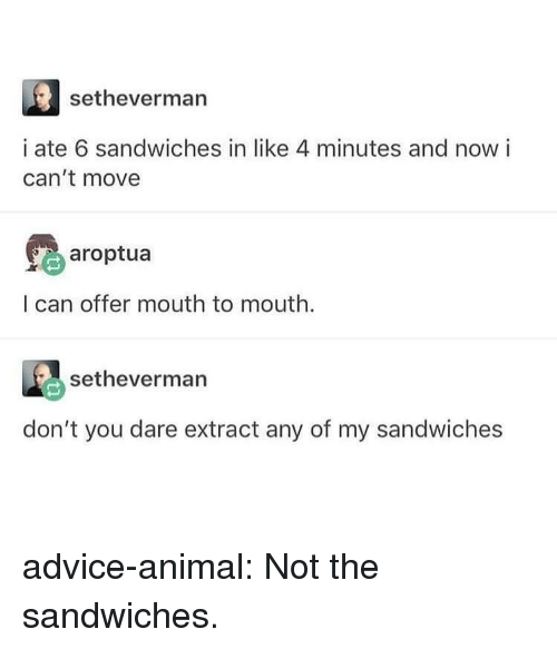 extract: setheverman  i ate 6 sandwiches in like 4 minutes and now i  can't move  earoptua  I can offer mouth to mouth.  setheverman  don't you dare extract any of my sandwiches advice-animal:  Not the sandwiches.