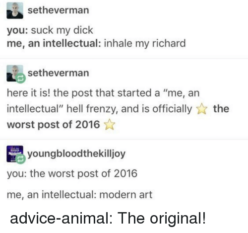 """modern art: setheverman  you: suck my dick  me, an intellectual: inhale my richard  setheverman  here it is! the post that started a """"me, an  intellectual"""" hell frenzy, and is officiallythe  worst post of 2016  youngbloodthekilljoy  you: the worst post of 2016  me, an intellectual: modern art advice-animal:  The original!"""