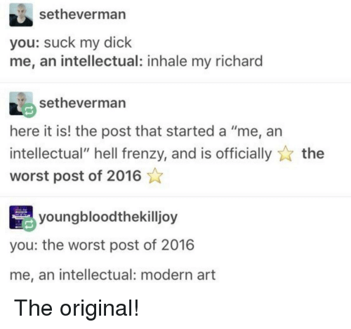 """modern art: setheverman  you: suck my dick  me, an intellectual: inhale my richard  setheverman  here it is! the post that started a """"me, an  intellectual"""" hell frenzy, and is officiallythe  worst post of 2016  youngbloodthekilljoy  you: the worst post of 2016  me, an intellectual: modern art The original!"""