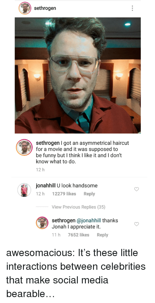 Interactions: sethrogen  sethrogen I got an asymmetrical haircut  for a movie and it was supposed to  be funny but I think I like it and I don't  know what to do.  12 h  onahhill U look handsome  12 h 12279 likes Reply  View Previous Replies (35)  sethrogen @jonahhill thanks  Jonah I appreciate it.  11 h 7652 likes Reply awesomacious:  It's these little interactions between celebrities that make social media bearable…